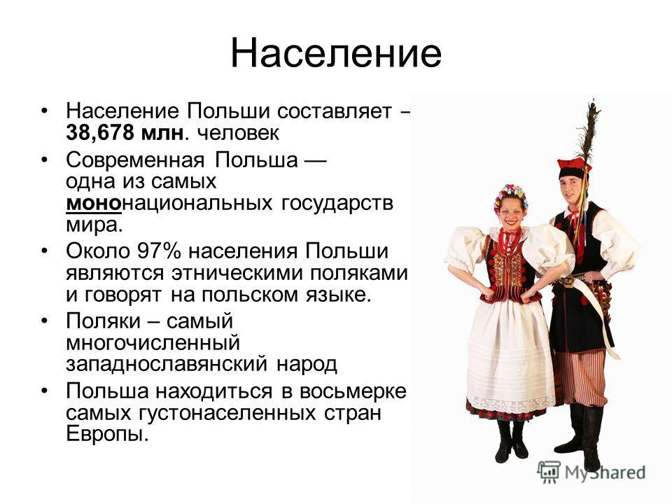 Население Население Польши составляет – 38,678 млн. человек Современная Польша одна из самых мононациональных государств мира. Около 97% населения Польши являются этническими поляками и говорят на польском языке. Поляки – самый многочисленный западно