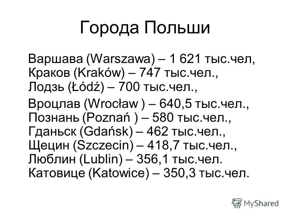 Города Польши Варшава (Warszawa) – 1 621 тыс.чел, Краков (Kraków) – 747 тыс.чел., Лодзь (Łódź) – 700 тыс.чел., Вроцлав (Wrocław ) – 640,5 тыс.чел., Познань (Poznań ) – 580 тыс.чел., Гданьск (Gdańsk) – 462 тыс.чел., Щецин (Szczecin) – 418,7 тыс.чел.,