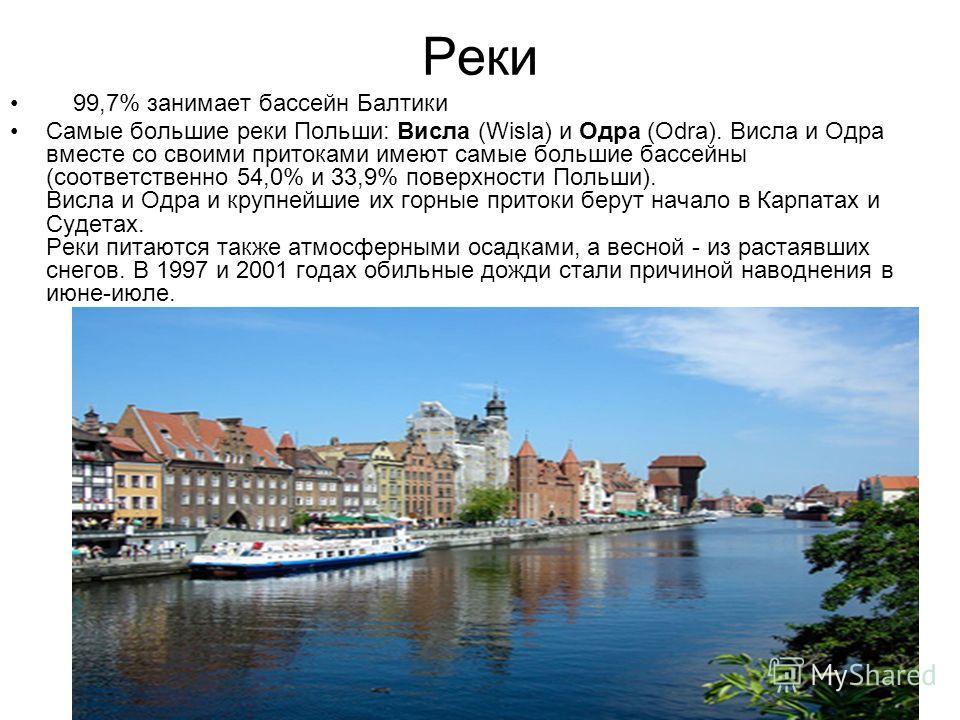 Реки 99,7% занимает бассейн Балтики Самые большие реки Польши: Висла (Wisla) и Одра (Odra). Висла и Одра вместе со своими притоками имеют самые большие бассейны (соответственно 54,0% и 33,9% поверхности Польши). Висла и Одра и крупнейшие их горные пр