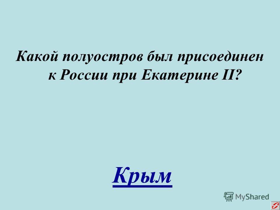 Какой полуостров был присоединен к России при Екатерине II? Крым