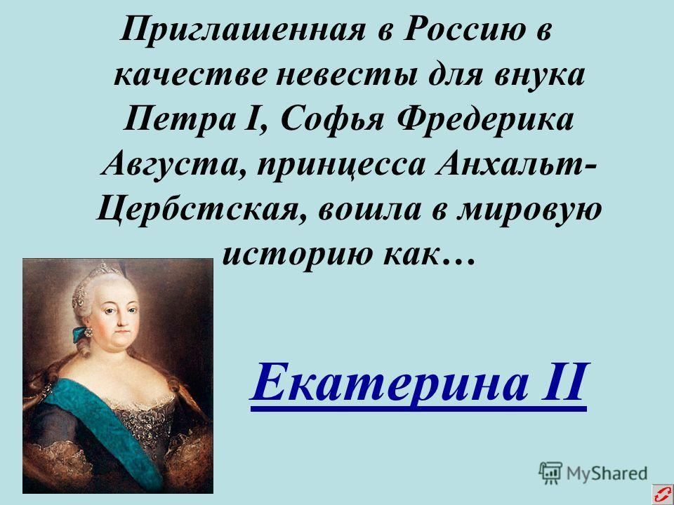 Приглашенная в Россию в качестве невесты для внука Петра I, Софья Фредерика Августа, принцесса Анхальт- Цербстская, вошла в мировую историю как… Екатерина II