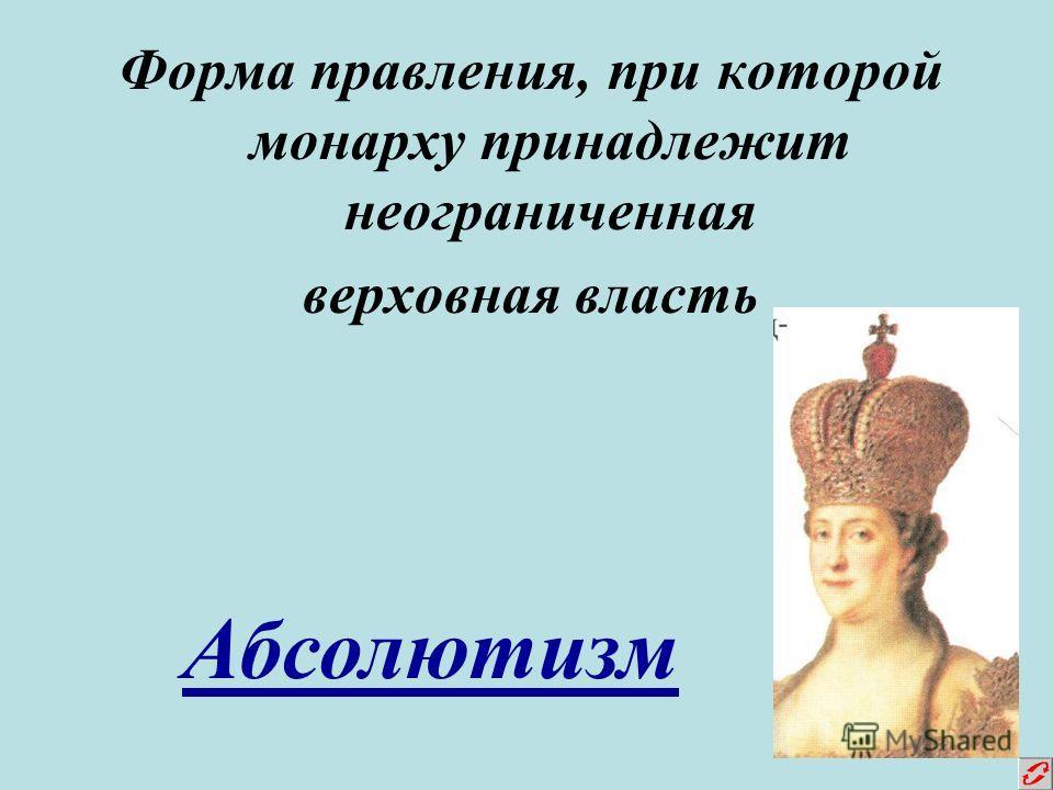 Форма правления, при которой монарху принадлежит неограниченная верховная власть Абсолютизм