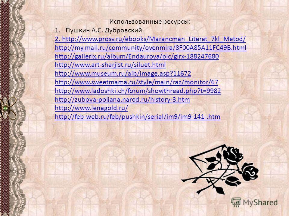 Использованные ресурсы: 1.Пушкин А.С. Дубровский 2. http://www.prosv.ru/ebooks/Marancman_Literat_7kl_Metod/ http://my.mail.ru/community/ovenmira/8F00A85A11FC49B.html http://gallerix.ru/album/Endaurova/pic/glrx-188247680 http://www.art-sharjist.ru/sil