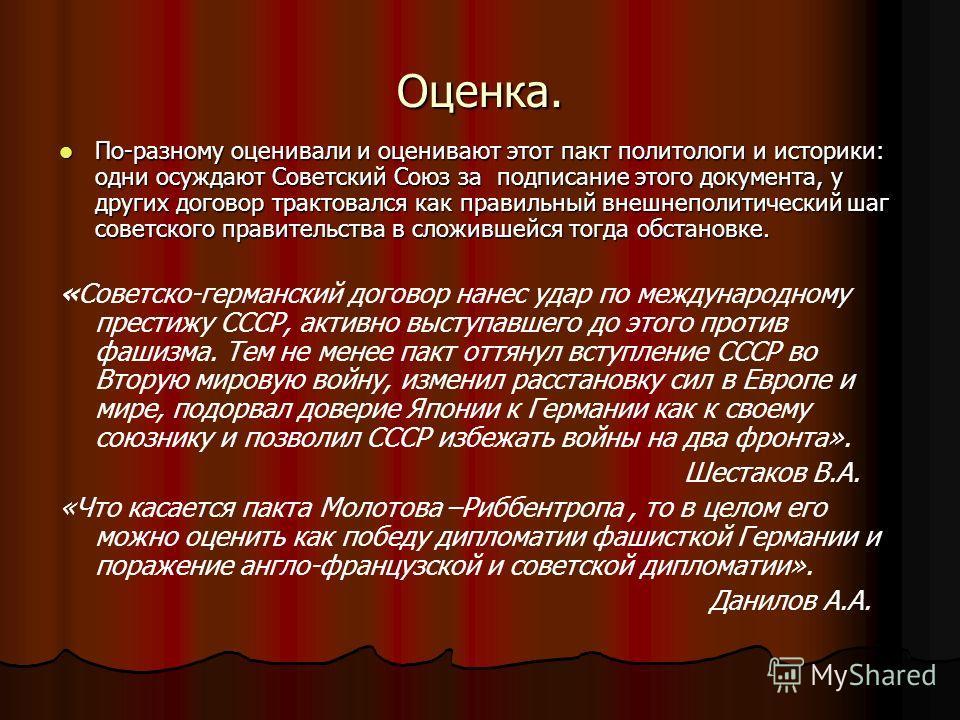 Оценка. По-разному оценивали и оценивают этот пакт политологи и историки: одни осуждают Советский Союз за подписание этого документа, у других договор трактовался как правильный внешнеполитический шаг советского правительства в сложившейся тогда обст