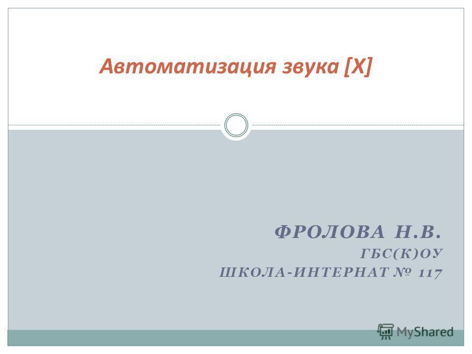 ФРОЛОВА Н.В. ГБС(К)ОУ ШКОЛА-ИНТЕРНАТ 117 Автоматизация звука [Х]