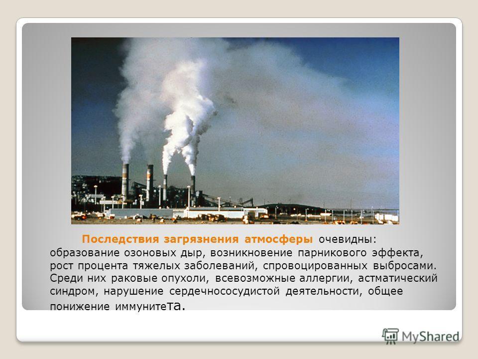Последствия загрязнения атмосферы очевидны: образование озоновых дыр, возникновение парникового эффекта, рост процента тяжелых заболеваний, спровоцированных выбросами. Среди них раковые опухоли, всевозможные аллергии, астматический синдром, нарушение