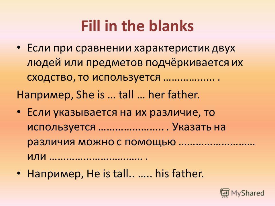 Fill in the blanks Если при сравнении характеристик двух людей или предметов подчёркивается их сходство, то используется …………….... Например, She is … tall … her father. Если указывается на их различие, то используется …………………... Указать на различия м