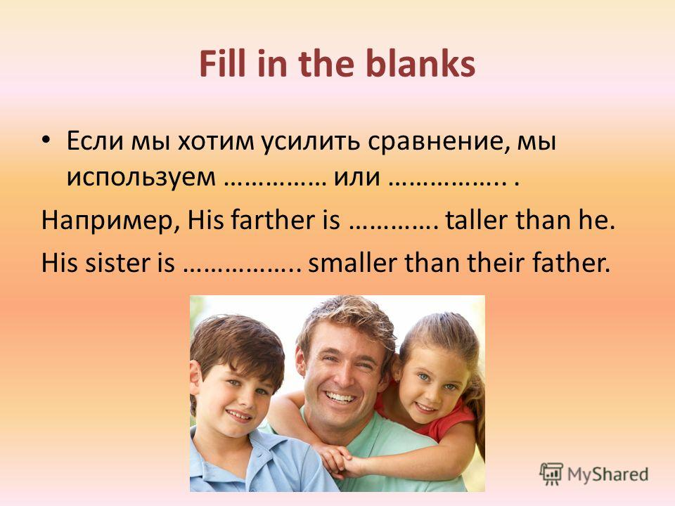 Fill in the blanks Если мы хотим усилить сравнение, мы используем …………… или ……………... Например, His farther is …………. taller than he. His sister is …………….. smaller than their father.