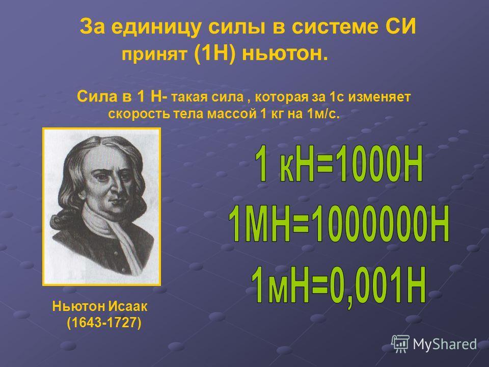 За единицу силы в системе СИ принят (1Н) ньютон. Сила в 1 Н- такая сила, которая за 1с изменяет скорость тела массой 1 кг на 1м/с. Ньютон Исаак (1643-1727)