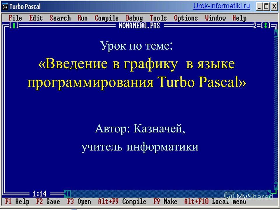 Урок по теме : «Введение в графику в языке программирования Turbo Pascal» Автор: Казначей, учитель информатики Urok-informatiki.ru
