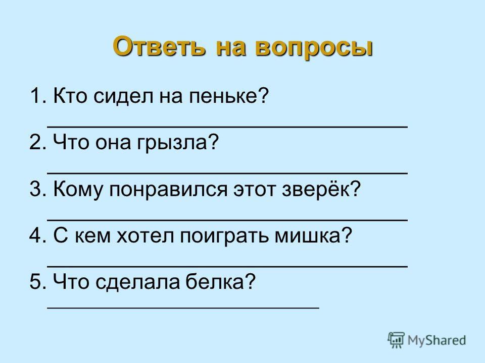Ответь на вопросы 1. Кто сидел на пеньке? ______________________________ 2. Что она грызла? ______________________________ 3. Кому понравился этот зверёк? ______________________________ 4. С кем хотел поиграть мишка? ______________________________ 5.