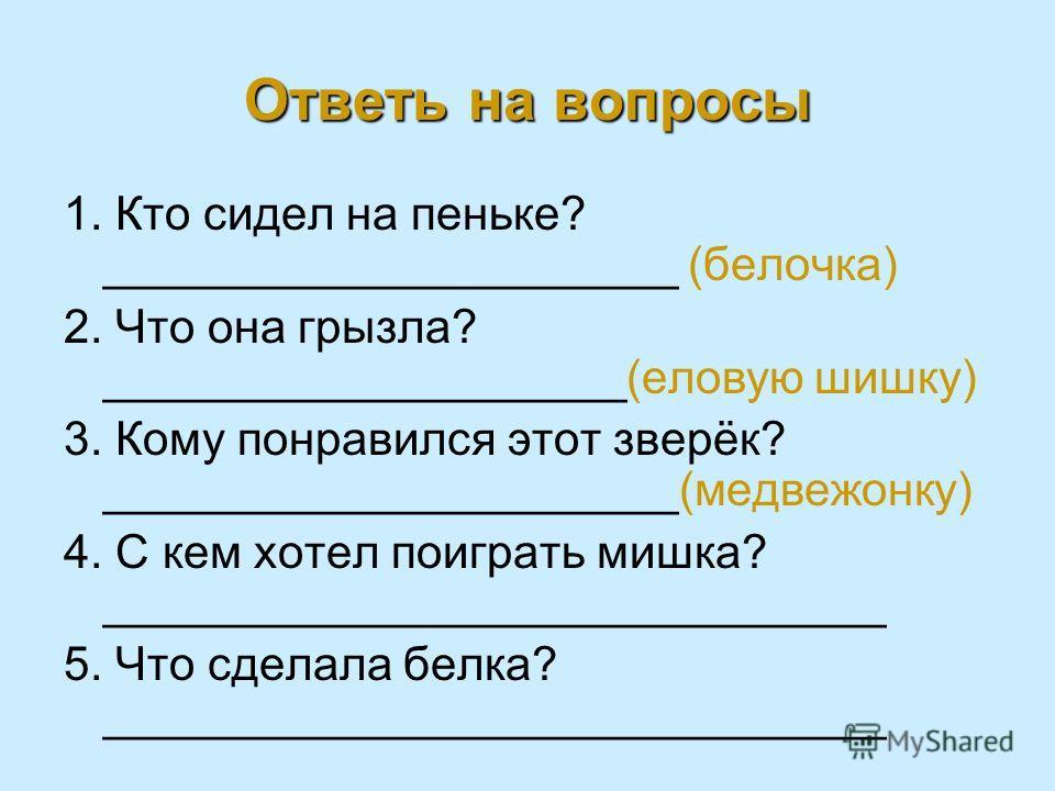 Ответь на вопросы 1. Кто сидел на пеньке? ______________________ (белочка) 2. Что она грызла? ____________________(еловую шишку) 3. Кому понравился этот зверёк? ______________________(медвежонку) 4. С кем хотел поиграть мишка? _______________________