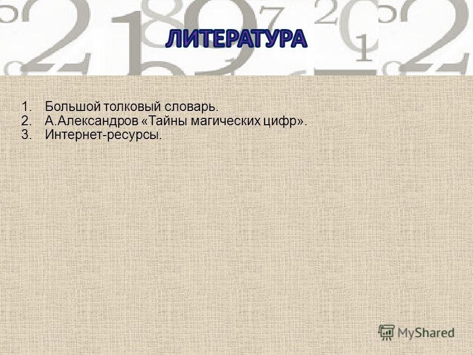 1.Большой толковый словарь. 2.А.Александров «Тайны магических цифр». 3.Интернет-ресурсы.