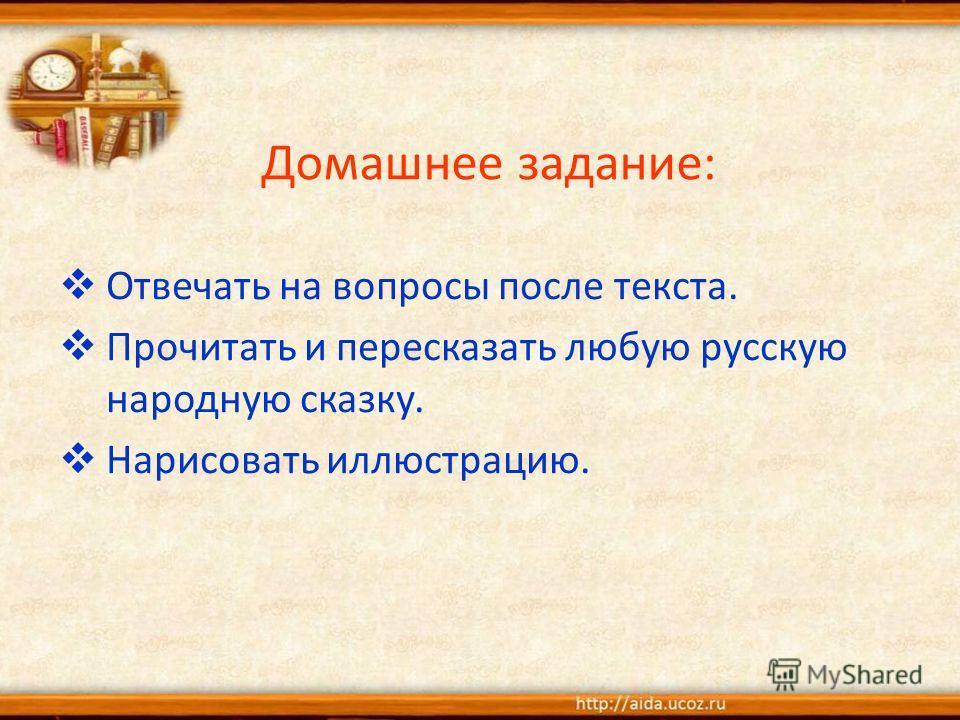 Домашнее задание: Отвечать на вопросы после текста. Прочитать и пересказать любую русскую народную сказку. Нарисовать иллюстрацию.