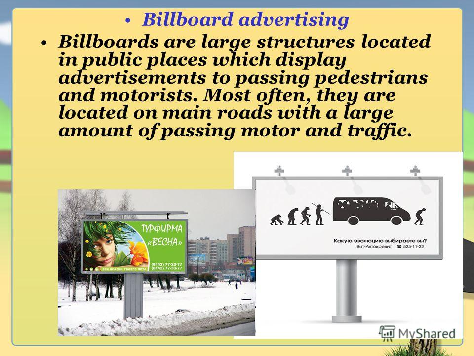 Billboard advertising Billboards are large structures located in public places which display advertisements to passing pedestrians and motorists. Most often, they are located on main roads with a large amount of passing motor and traffic.