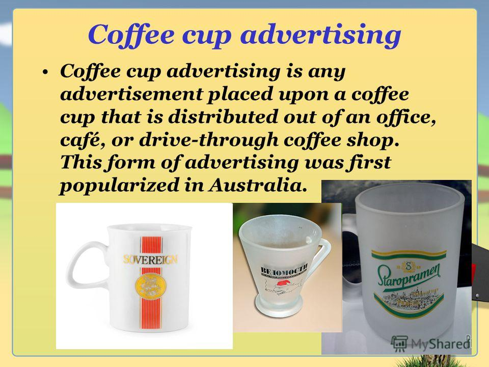 Coffee cup advertising Coffee cup advertising is any advertisement placed upon a coffee cup that is distributed out of an office, café, or drive-through coffee shop. This form of advertising was first popularized in Australia.