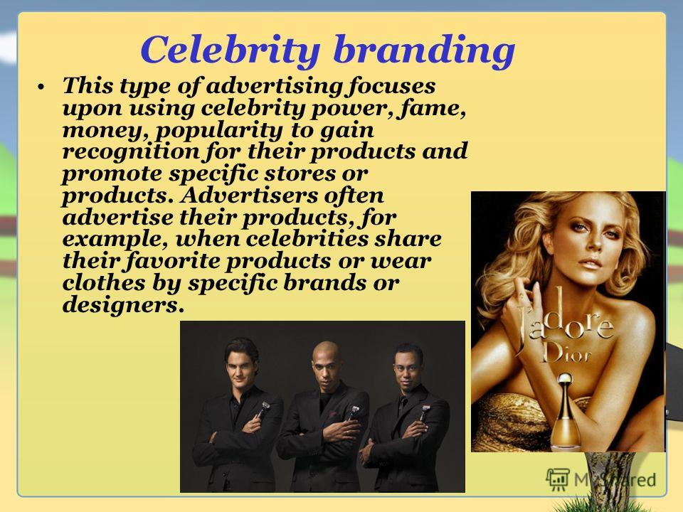 Celebrity branding This type of advertising focuses upon using celebrity power, fame, money, popularity to gain recognition for their products and promote specific stores or products. Advertisers often advertise their products, for example, when cele