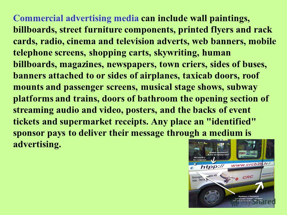 Commercial advertising media can include wall paintings, billboards, street furniture components, printed flyers and rack cards, radio, cinema and television adverts, web banners, mobile telephone screens, shopping carts, skywriting, human billboards