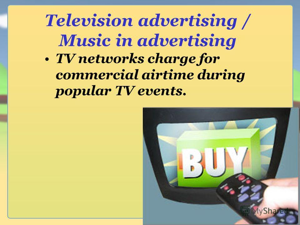 Television advertising / Music in advertising TV networks charge for commercial airtime during popular TV events.