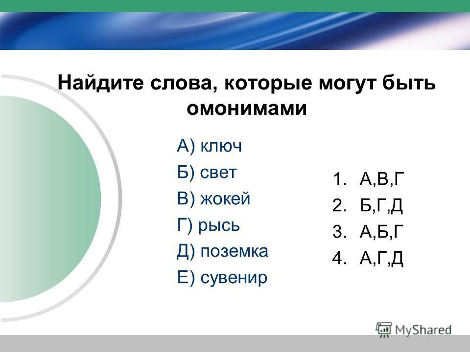 Найдите слова, которые могут быть омонимами А) ключ Б) свет В) жокей Г) рысь Д) поземка Е) сувенир 1.А,В,Г 2.Б,Г,Д 3.А,Б,Г 4.А,Г,Д