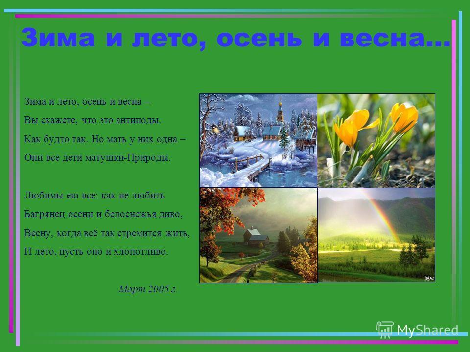 Зима и лето, осень и весна… Зима и лето, осень и весна – Вы скажете, что это антиподы. Как будто так. Но мать у них одна – Они все дети матушки-Природы. Любимы ею все: как не любить Багрянец осени и белоснежья диво, Весну, когда всё так стремится жит