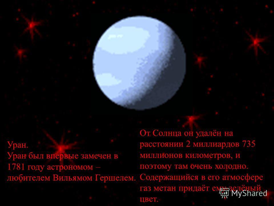 Уран. Уран был впервые замечен в 1781 году астрономом – любителем Вильямом Гершелем. От Солнца он удалён на расстоянии 2 миллиардов 735 миллионов километров, и поэтому там очень холодно. Содержащийся в его атмосфере газ метан придаёт ему зелёный цвет