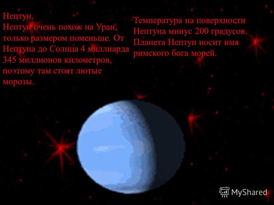 Нептун. Нептун очень похож на Уран, только размером поменьше. От Нептуна до Солнца 4 миллиарда 345 миллионов километров, поэтому там стоят лютые морозы. Температура на поверхности Нептуна минус 200 градусов. Планета Нептун носит имя римского бога мор