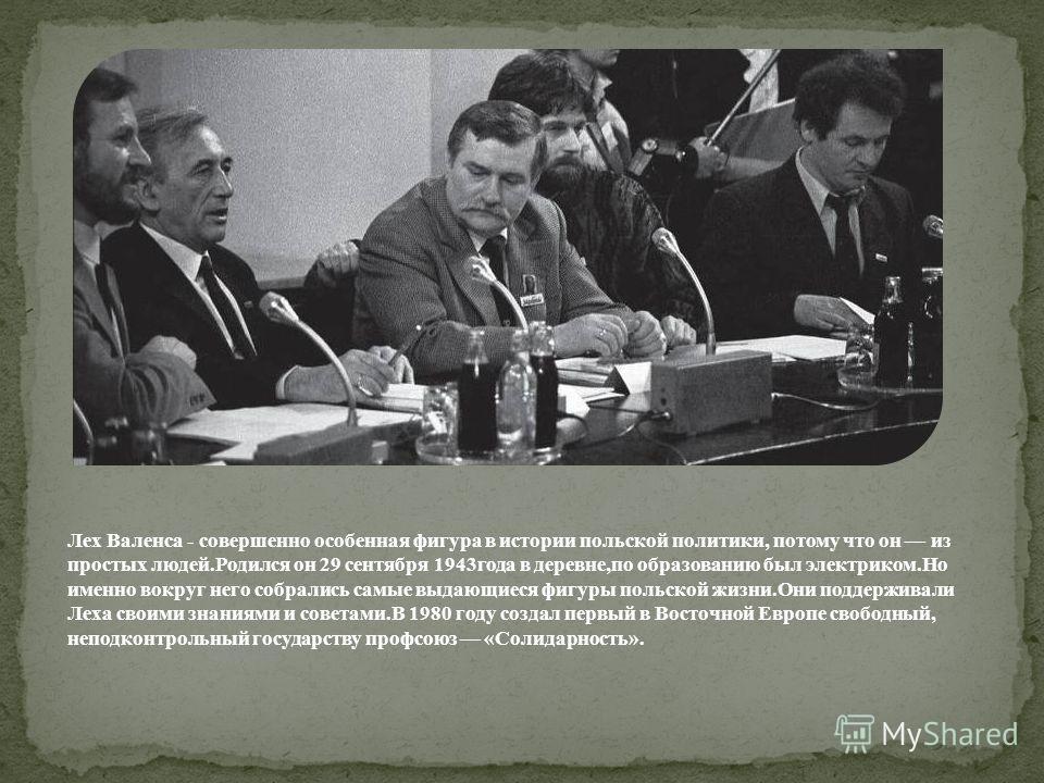 Лех Валенса - cовершенно особенная фигура в истории польской политики, потому что он из простых людей.Родился он 29 сентября 1943года в деревне,по образованию был электриком.Но именно вокруг него собрались самые выдающиеся фигуры польской жизни.Они п