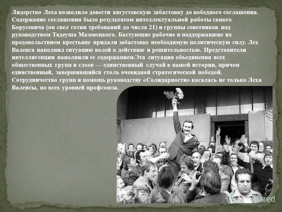 Лидерство Леха позволило довести августовскую забастовку до победного соглашения. Содержание соглашения было результатом интеллектуальной работы самого Борусевича (он свел сотни требований до числа 21) и группы советников под руководством Тадеуша Маз