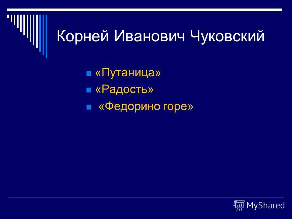 Корней Иванович Чуковский «Путаница» «Радость» «Федорино горе»