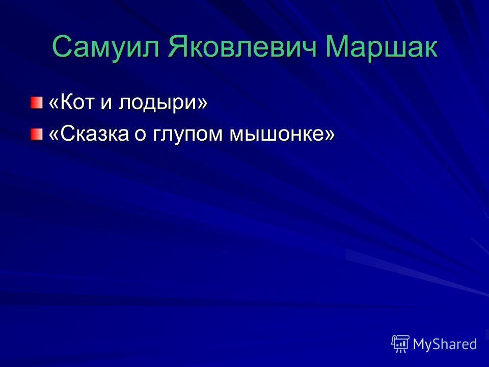 Самуил Яковлевич Маршак «Кот и лодыри» «Сказка о глупом мышонке»