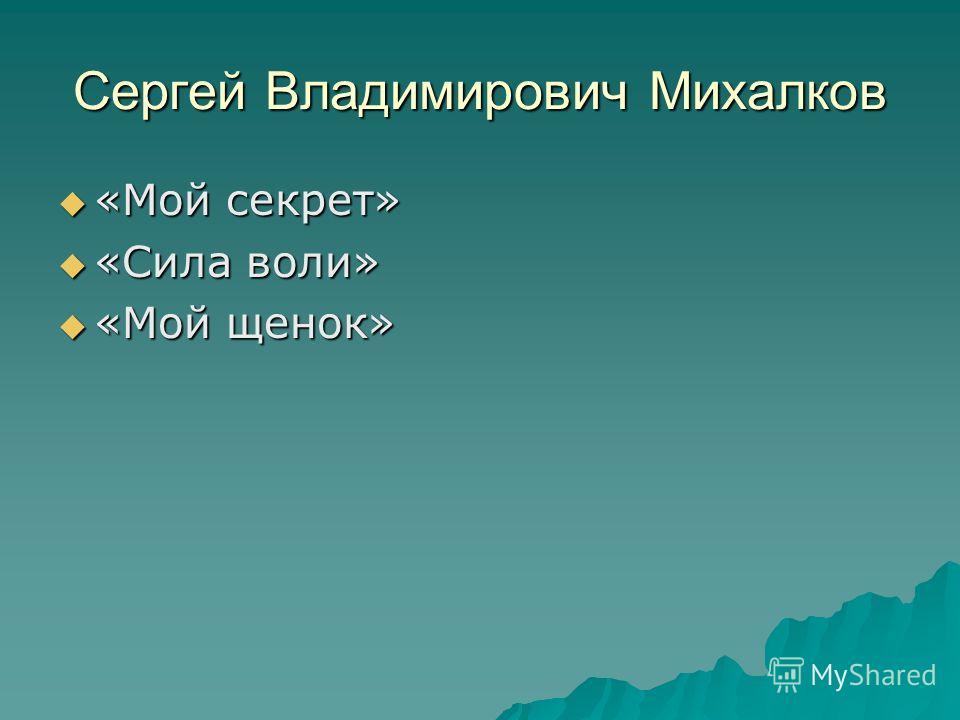 Сергей Владимирович Михалков «Мой секрет» «Мой секрет» «Сила воли» «Сила воли» «Мой щенок» «Мой щенок»
