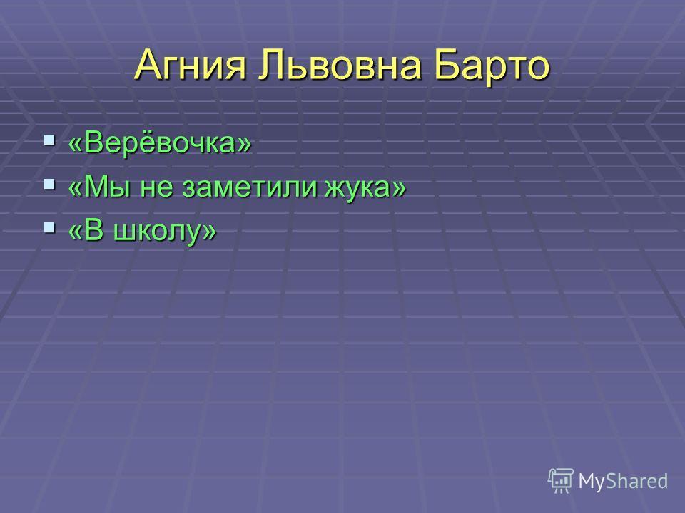 Агния Львовна Барто «Верёвочка» «Верёвочка» «Мы не заметили жука» «Мы не заметили жука» «В школу» «В школу»