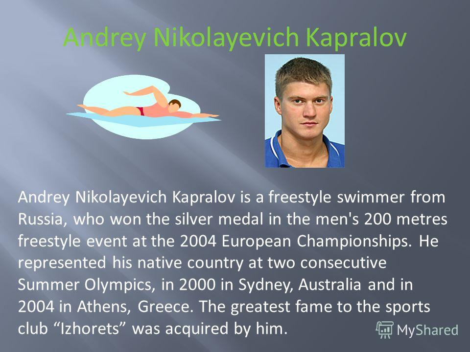 Andrey Nikolayevich Kapralov Andrey Nikolayevich Kapralov is a freestyle swimmer from Russia, who won the silver medal in the men's 200 metres freestyle event at the 2004 European Championships. He represented his native country at two consecutive Su