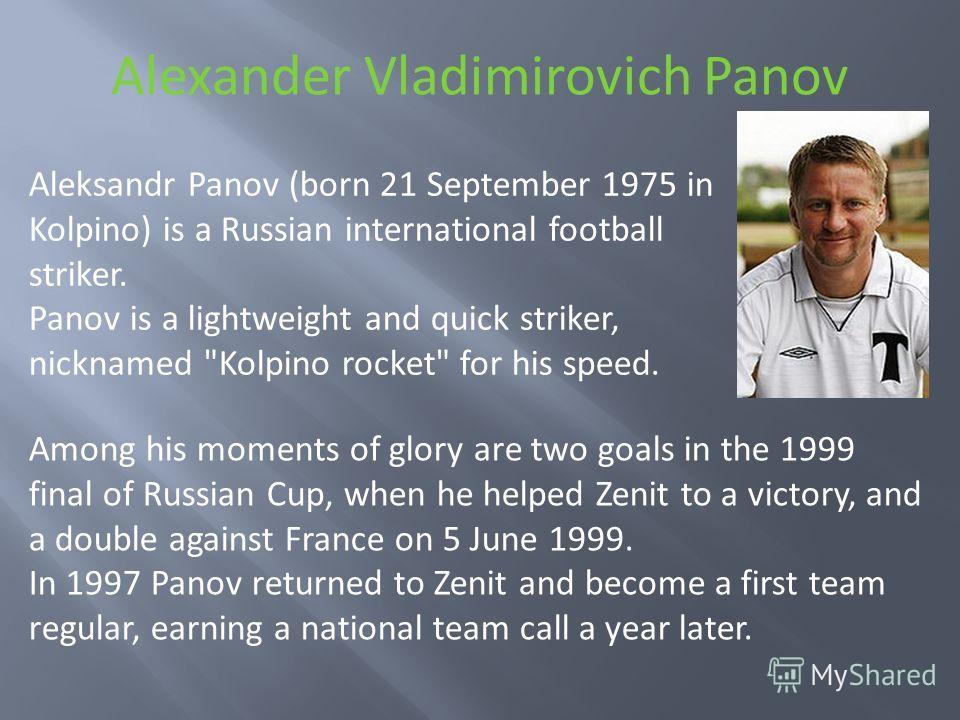 Alexander Vladimirovich Panov Aleksandr Panov (born 21 September 1975 in Kolpino) is a Russian international football striker. Panov is a lightweight and quick striker, nicknamed