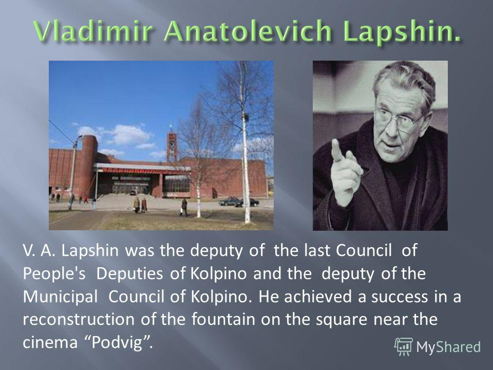 V. A. Lapshin was the deputy of the last Council of People's Deputies of Kolpino and the deputy of the Municipal Council of Kolpino. He achieved a success in a reconstruction of the fountain on the square near the cinema Podvig.