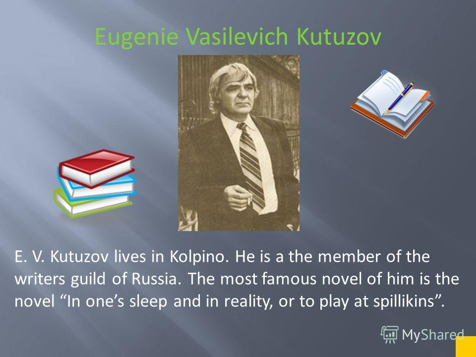 Eugenie Vasilevich Kutuzov E. V. Kutuzov lives in Kolpino. He is a the member of the writers guild of Russia. The most famous novel of him is the novel In ones sleep and in reality, or to play at spillikins.