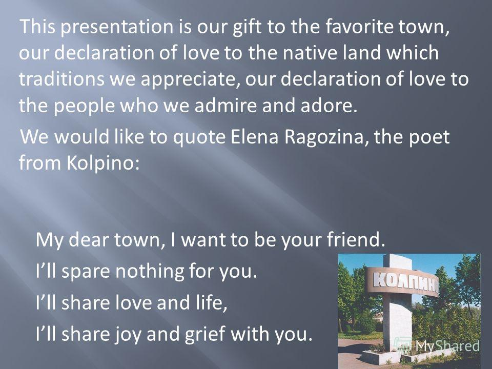 This presentation is our gift to the favorite town, our declaration of love to the native land which traditions we appreciate, our declaration of love to the people who we admire and adore. We would like to quote Elena Ragozina, the poet from Kolpino