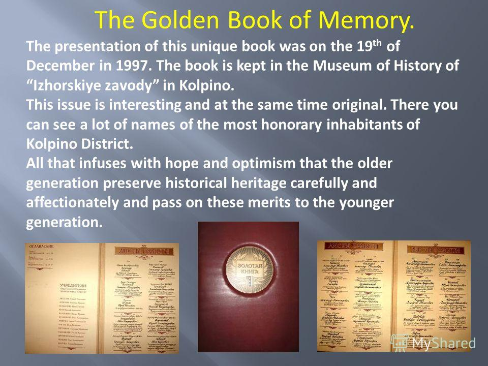 The Golden Book of Memory. The presentation of this unique book was on the 19 th of December in 1997. The book is kept in the Museum of History of Izhorskiye zavody in Kolpino. This issue is interesting and at the same time original. There you can se