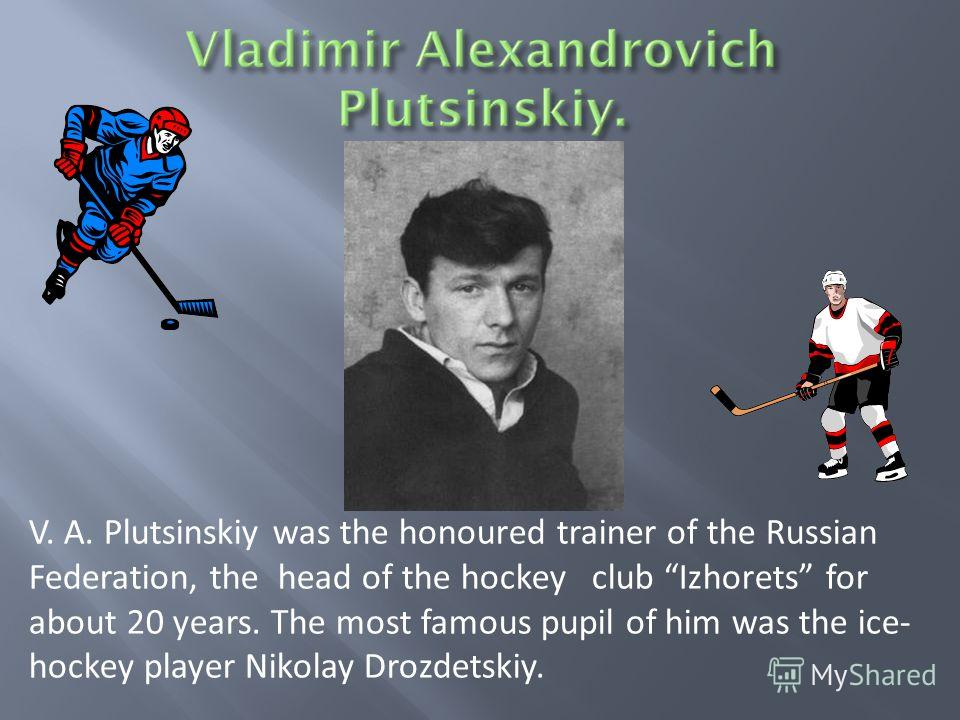 V. A. Plutsinskiy was the honoured trainer of the Russian Federation, the head of the hockey club Izhorets for about 20 years. The most famous pupil of him was the ice- hockey player Nikolay Drozdetskiy.