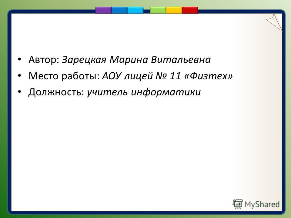Автор: Зарецкая Марина Витальевна Место работы: АОУ лицей 11 «Физтех» Должность: учитель информатики