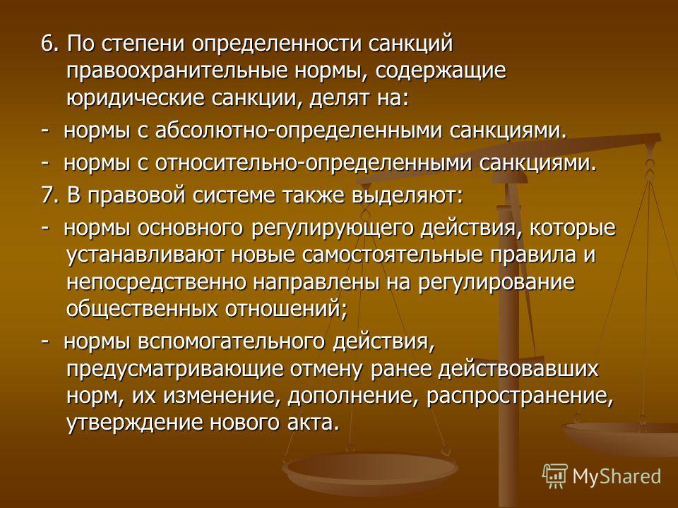 6. По степени определенности санкций правоохранительные нормы, содержащие юридические санкции, делят на: - нормы с абсолютно-определенными санкциями. - нормы с относительно-определенными санкциями. 7. В правовой системе также выделяют: - нормы основн