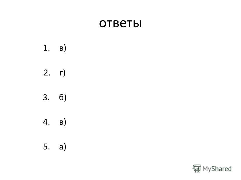 ответы 1.в) 2.г) 3.б) 4.в) 5.а)