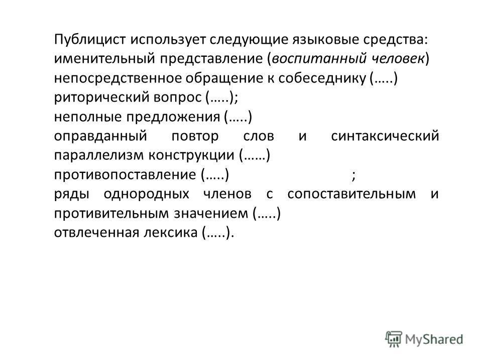 Публицист использует следующие языковые средства: именительный представление (воспитанный человек) непосредственное обращение к собеседнику (…..) риторический вопрос (…..); неполные предложения (…..) оправданный повтор слов и синтаксический параллели