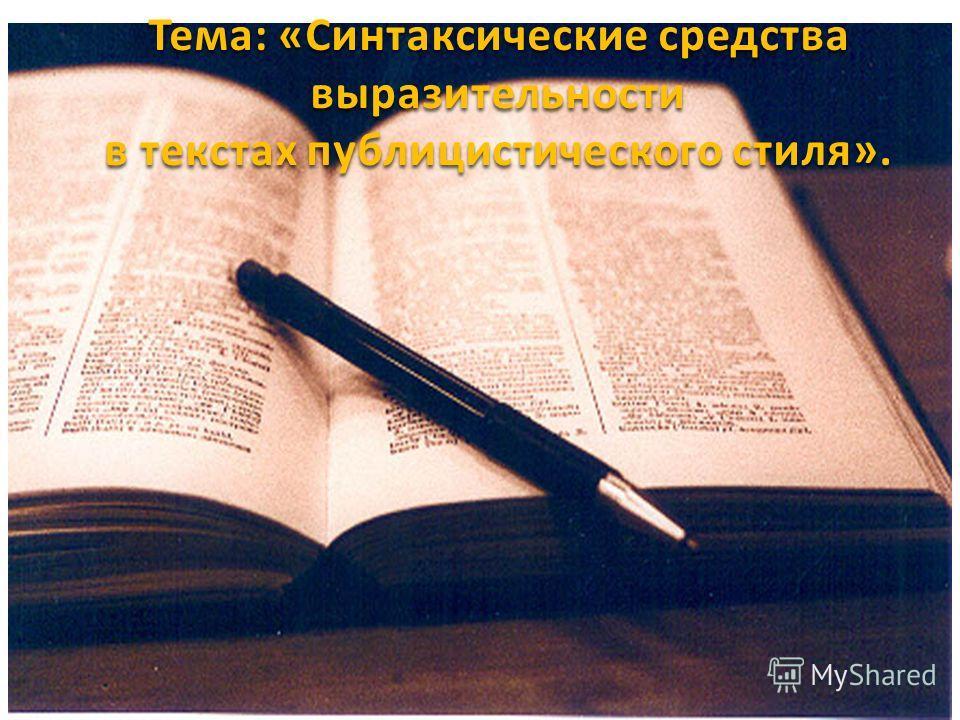Тема: «Синтаксические средства выразительности в текстах публицистического стиля».