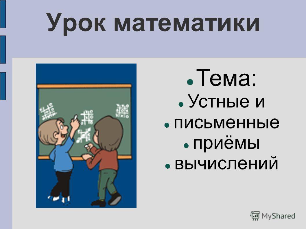 Урок математики Тема: Устные и письменные приёмы вычислений