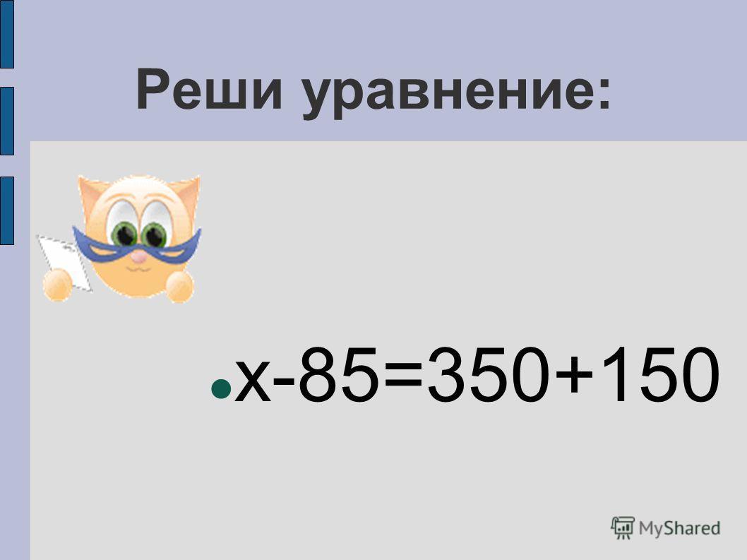 Реши уравнение: x-85=350+150