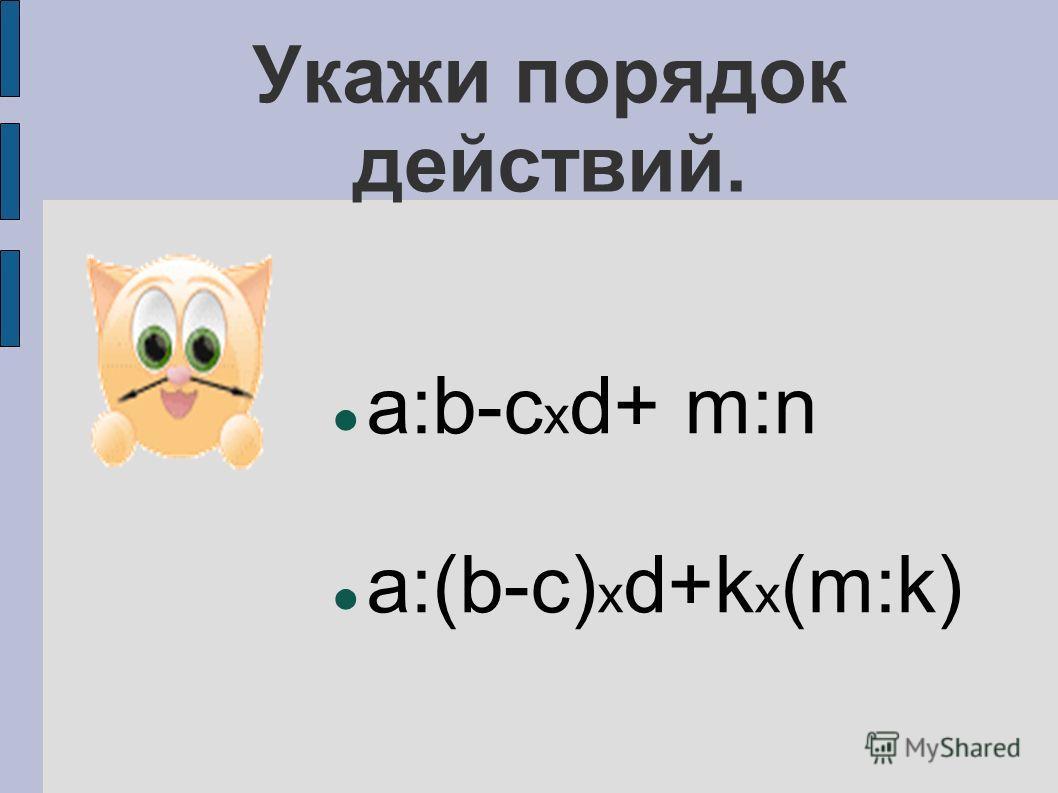 Укажи порядок действий. a:b-c х d+ m:n a:(b-c) х d+k х (m:k)