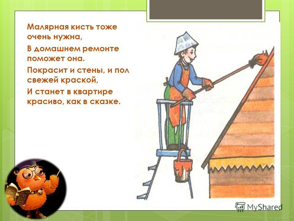 Малярная кисть тоже очень нужна, В домашнем ремонте поможет она. Покрасит и стены, и пол свежей краской, И станет в квартире красиво, как в сказке.