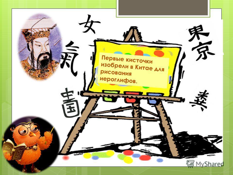 Первые кисточки изобрели в Китае для рисования иероглифов.